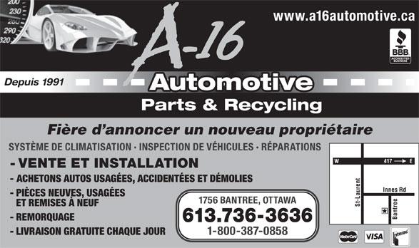 A-16 Automotive (613-736-3636) - Annonce illustrée======= - www.a16automotive.ca Depuis 1991 Automotive Parts & Recycling Fière d annoncer un nouveau propriétaire SYSTÈME DE CLIMATISATION · INSPECTION DE VÉHICULES · RÉPARATIONS - VENTE ET INSTALLATION - ACHETONS AUTOS USAGÉES, ACCIDENTÉES ET DÉMOLIES - PIÈCES NEUVES, USAGÉES 1756 BANTREE, OTTAWA ET REMISES À NEUF St-Laurent Innes Rd Bantree - REMORQUAGE 613.736-3636 - LIVRAISON GRATUITE CHAQUE JOUR 1-800-387-0858