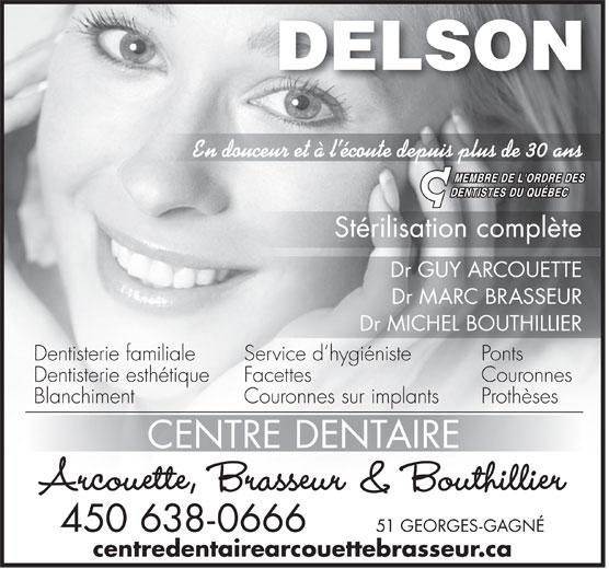 Centre Dentaire Arcouette,Brasseur & Bouthillier (450-638-0666) - Display Ad - DELSON En douceur et à l écoute depuis plus de 30 ans Stérilisation complète Dr GUY ARCOUETTE Dr MARC BRASSEUR Dr MICHEL BOUTHILLIER Dentisterie familiale PontsService d hygiéniste Dentisterie esthétique CouronnesFacettes Blanchiment ProthèsesCouronnes sur implants CENTRE DENTAIRE Arcouette, Brasseur & Bouthillier 450 638-0666 51 GEORGES-GAGNÉ centredentairearcouettebrasseur.ca