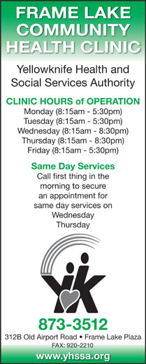 Yellowknife Health and Social Services Authority (YHSSA) (867-873-3512) - Annonce illustrée======= - FRAME LAKE COMMUNITY HEALTH CLINIC Yellowknife Health and Social Services Authority CLINIC HOURS of OPERATION Monday (8:15am - 5:30pm) Tuesday (8:15am - 5:30pm) Wednesday (8:15am - 8:30pm) Thursday (8:15am - 8:30pm) Friday (8:15am - 5:30pm) Same Day Services Call first thing in the morning to secure an appointment for same day services on Wednesday Thursday 873-3512 312B Old Airport Road   Frame Lake Plaza FAX: 920-2210 www.yhssa.org