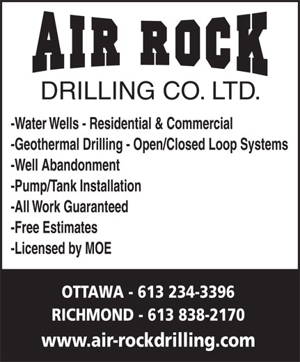 Air Rock Drilling (613-234-3396) - Display Ad - DRILLING CO. LTD. -Water Wells - Residential & Commercial -Geothermal Drilling - Open/Closed Loop Systems -Well Abandonment -Pump/Tank Installation -All Work Guaranteed -Free Estimates -Licensed by MOE OTTAWA - 613 234-3396 RICHMOND - 613 838-2170 www.air-rockdrilling.com DRILLING CO. LTD. -Water Wells - Residential & Commercial -Geothermal Drilling - Open/Closed Loop Systems -Well Abandonment -Pump/Tank Installation -All Work Guaranteed -Free Estimates -Licensed by MOE OTTAWA - 613 234-3396 RICHMOND - 613 838-2170 www.air-rockdrilling.com