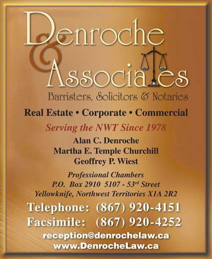 Denroche & Associates (867-920-4151) - Display Ad - Barristers, Solicitors & Notaries Real Estate   Corporate   Commercial Serving the NWT Since 1978 Alan C. Denroche Martha E. Temple Churchill Geoffrey P. Wiest Professional Chambers rd P.O.  Box 2910  5107 - 53 Street Yellowknife, Northwest Territories X1A 2R2 Telephone: (867) 920-4151 Facsimile: (867) 920-4252 www.DenrocheLaw.ca