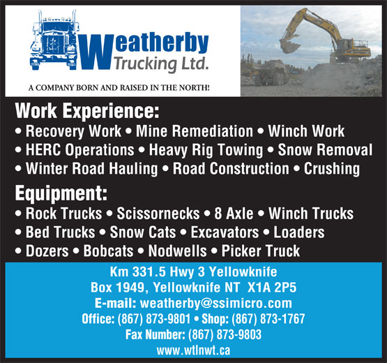 Weatherby Trucking Ltd (867-873-1767) - Display Ad - A COMPANY BORN AND RAISED IN THE NORTH! Work Experience: Recovery Work   Mine Remediation   Winch Work HERC Operations   Heavy Rig Towing   Snow Removal Winter Road Hauling   Road Construction   Crushing Equipment: Rock Trucks   Scissornecks   8 Axle   Winch Trucks Bed Trucks   Snow Cats   Excavators   Loaders Dozers   Bobcats   Nodwells   Picker Truck Km 331.5 Hwy 3 Yellowknife Box 1949, Yellowknife NT  X1A 2P5 E-mail: Office: (867) 873-9801 Shop: (867) 873-1767 Fax Number: (867) 873-9803 www.wtlnwt.ca