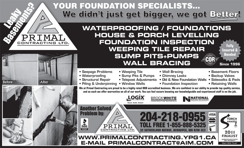 Primal Contracting Ltd (204-218-0955) - Annonce illustrée======= - Seepage Problems Wall Bracing  Weeping Tile Basement Floors Waterproofing Chimney Leaks  Sump Pits & Pumps Backup Valves Structural Repair Old & New Foundation Walls  Telepost Adjustments Sidewalks & Pads We didn t just get bigger, we got Better! WATERPROOFING / FOUNDATIONS HOUSE & PORCH LEVELLING FOUNDATION INSPECTION Fully WEEPING TILE REPAIR Insured & Bonded SUMP PITS+PUMPS WALL BRACING YOUR FOUNDATION SPECIALISTS... Since 1996 Foundation Inspection  Window Wells Retaining Walls We at Primal Contracting are proud to be a highly rated BBB accredited business. We are confident in our ability to provide top quality service, and as such we offer warranties on all of our work. You can feel secure knowing our knowledgeable and experienced staff is on the job. Good. Solid. Green TORCH 204-218-0955 AWARDS TOLL FREE 1-855-888-5325 32 SUTHERLAND AVENUE, WINNIPEG, MB R2W 3C3 Piling & Underpinning WWW.PRIMALCONTRACTING.YPG1.CA