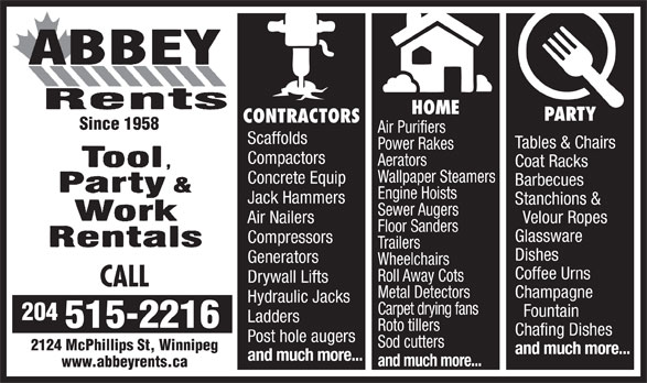 Abbey Rents (204-633-5624) - Annonce illustrée======= - PARTY Wallpaper Steamers CONTRACTORS Concrete Equip Barbecues HOME Power Rakes Scaffolds Since 1958 Air Purifiers Tables & Chairs Compactors Aerators Coat Racks Jack Hammers Stanchions & Sewer Augers Air Nailers Velour Ropes Floor Sanders Glassware Compressors Trailers Engine Hoists Dishes Generators Wheelchairs Coffee Urns Roll Away Cots Drywall Lifts CALL Metal Detectors Champagne Hydraulic Jacks Carpet drying fans Fountain 204 Ladders 515-2216 Roto tillers Chafing Dishes Post hole augers Sod cutters 2124 McPhillips St, Winnipeg and much more... and much more... www.abbeyrents.ca