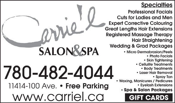 Carrie'L Salon & Spa (780-482-4044) - Display Ad - Specialties Professional Facials Cuts for Ladies and Men Expert Corrective Colouring Great Lengths Hair Extensions Registered Massage Therapy Hair Straightening Wedding & Grad Packages Micro Dermabrasion/Peels Photo Facials Skin Tightening Cellulite Treatments Body Treatments Laser Hair Removal Spray Tan 780-482-4044 Waxing, Manicures / Pedicures Eyelash Extensions 11414-100 Ave. Free Parking Spa & Salon Packages GIFT CARDS www.carriel.ca Specialties Professional Facials Cuts for Ladies and Men Expert Corrective Colouring Great Lengths Hair Extensions Registered Massage Therapy Hair Straightening Wedding & Grad Packages Micro Dermabrasion/Peels Photo Facials Skin Tightening Cellulite Treatments Body Treatments Laser Hair Removal Spray Tan 780-482-4044 Waxing, Manicures / Pedicures Eyelash Extensions 11414-100 Ave. Free Parking Spa & Salon Packages GIFT CARDS www.carriel.ca