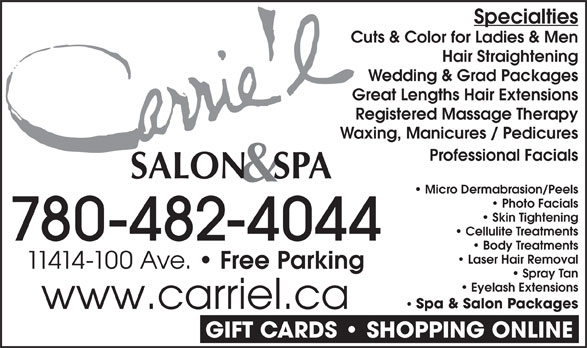 Carrie'L Salon & Spa (780-482-4044) - Display Ad - Specialties Cuts & Color for Ladies & Men Hair Straightening Wedding & Grad Packages Great Lengths Hair Extensions Registered Massage Therapy Waxing, Manicures / Pedicures Professional Facials Micro Dermabrasion/Peels Photo Facials Skin Tightening Cellulite Treatments 780-482-4044 Body Treatments Laser Hair Removal 11414-100 Ave. Free Parking Spray Tan Eyelash Extensions Spa & Salon Packages www.carriel.ca GIFT CARDS   SHOPPING ONLINE Hair Straightening Wedding & Grad Packages Great Lengths Hair Extensions Registered Massage Therapy Waxing, Manicures / Pedicures Professional Facials Micro Dermabrasion/Peels Photo Facials Skin Tightening Cellulite Treatments 780-482-4044 Body Treatments Laser Hair Removal 11414-100 Ave. Free Parking Spray Tan Eyelash Extensions Spa & Salon Packages www.carriel.ca GIFT CARDS   SHOPPING ONLINE Specialties Cuts & Color for Ladies & Men