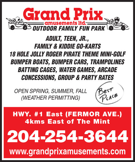 Grand Prix Amusements Ltd (204-254-3644) - Annonce illustrée======= - OUTDOOR FAMILY FUN PARK ADULT, TEEN, JR., FAMILY & KIDDIE GO-KARTS 18 HOLE JOLLY ROGER PIRATE THEME MINI-GOLF BUMPER BOATS, BUMPER CARS, TRAMPOLINES BATTING CAGES, WATER GAMES, ARCADE CONCESSIONS, GROUP & PARTY RATES OPEN SPRING, SUMMER, FALL (WEATHER PERMITTING) HWY. #1 East (FERMOR AVE.) 4kms East of The Mint 204-254-3644 www.grandprixamusements.com