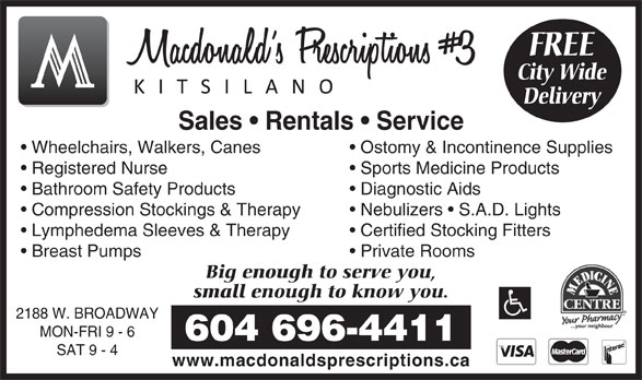 Macdonald's Prescriptions #3 Kitsilano (604-738-0733) - Display Ad - Sales   Rentals   Service Wheelchairs, Walkers, Canes Ostomy & Incontinence Supplies Registered Nurse Sports Medicine Products Bathroom Safety Products Diagnostic Aids Compression Stockings & Therapy Nebulizers   S.A.D. Lights Lymphedema Sleeves& Therapy Certified Stocking Fitters Breast Pumps Private Rooms Big enough to serve you, small enough to know you. 2188 W. BROADWAY MON-FRI 9 - 6 604 696-4411 SAT 9 - 4 www.macdonaldsprescriptions.ca