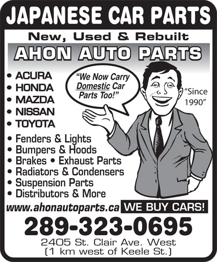 Ahon Auto Parts (416-604-9079) - Annonce illustrée======= - JAPANESE CAR PARTS New, Used & Rebuilt AHON AUTO PARTS ACURA We Now Carry Domestic Car HONDA Since Parts Too! MAZDA 1990 NISSAN TOYOTA Fenders & Lights Bumpers & Hoods Brakes   Exhaust Parts Radiators & Condensers Suspension Parts Distributors & More WE BUY CARS! www.ahonautoparts.ca 289-323-0695 2405 St. Clair Ave. West (1 km west of Keele St.)