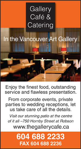Gallery Cafe & Catering (604-688-2233) - Annonce illustrée======= - Gallery Café & Catering In the Vancouver Art Gallery Enjoy the finest food, outstanding service and flawless presentation. From corporate events, private parties to wedding receptions, let us take care of all the details. Visit our stunning patio at the centre of it all -750 Hornby Street at Robson www.thegallerycafe.ca 604 688 2233 FAX 604 688 2236 Café & Catering In the Vancouver Art Gallery Enjoy the finest food, outstanding service and flawless presentation. From corporate events, private parties to wedding receptions, let us take care of all the details. Visit our stunning patio at the centre of it all -750 Hornby Street at Robson www.thegallerycafe.ca 604 688 2233 FAX 604 688 2236 Gallery