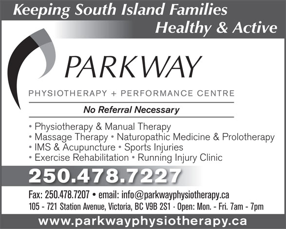 Parkway Physiotherapy & Performance Centre (250-478-7227) - Display Ad - Keeping South Island Families Healthy & Active No Referral Necessary Physiotherapy & Manual Therapy Massage Therapy   Naturopathic Medicine & Prolotherapy IMS & Acupuncture   Sports Injuries Exercise Rehabilitation   Running Injury Clinic 250.478.7227 105 - 721 Station Avenue, Victoria, BC V9B 2S1   Open: Mon. - Fri. 7am - 7pm www.parkwayphysiotherapy.ca