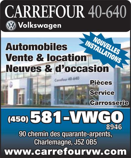 Carrefour 40-640 Volkswagen (450-581-8946) - Annonce illustrée======= - Charlemagne, J5Z 0B5 www.carrefourvw.com INSTALLATIONSNOUVELLES Automobiles Vente & location Neuves & d occasion Pièces Service Carrosserie (450) 581-VWGO 8946 90 chemin des quarante-arpents,