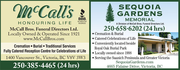 McCall Bros Funeral Directors (250-385-4465) - Display Ad - Locally Owned & Operated Since 1921 Catered Celebrations of Life www.McCallBros.com Conveniently located beside Cremation   Burial   Traditional Services Royal Oak Burial Park Fully Catered Reception Centre for Celebrations of Life Locally owned since 1998 1400 Vancouver St., Victoria, BC V8V 3W3 Serving the Saanich Peninsula and Greater Victoria SequoiaGardens.com (24 hrs) 4665 Falaise Drive, Victoria, BC 2503854465 A Division of McCall Bros. Funeral Directors Ltd. McCall Bros. Funeral Directors Ltd. 2506586202 24 hrs Cremation & Burial