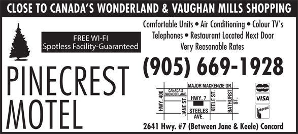 Pinecrest Motel (905-669-1928) - Annonce illustrée======= - Comfortable Units   Air Conditioning   Colour TV's Telephones   Restaurant Located Next Door FREE WI-FI Spotless Facility-Guaranteed Very Reasonable Rates (905) 669-1928 2641 Hwy. #7 (Between Jane & Keele) Concord CLOSE TO CANADA S WONDERLAND & VAUGHAN MILLS SHOPPING CLOSE TO CANADA S WONDERLAND & VAUGHAN MILLS SHOPPING Comfortable Units   Air Conditioning   Colour TV's Telephones   Restaurant Located Next Door FREE WI-FI Spotless Facility-Guaranteed Very Reasonable Rates (905) 669-1928 2641 Hwy. #7 (Between Jane & Keele) Concord