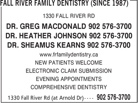 Fall River Family Dentistry (Since 1987) (902-576-3700) - Annonce illustrée======= - 1330 FALL RIVER RD DR. GREG MACDONALD 902 576-3700 DR. HEATHER JOHNSON 902 576-3700 DR. SHEAMUS KEARNS 902 576-3700 www.frfamilydentistry.ca NEW PATIENTS WELCOME ELECTRONIC CLAIM SUBMISSION EVENING APPOINTMENTS COMPREHENSIVE DENTISTRY