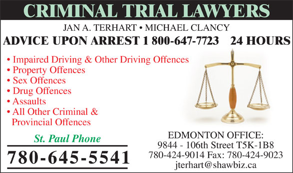 Jan A TerHart (780-645-5541) - Annonce illustrée======= - CRIMINAL TRIAL LAWYERS JAN A. TERHART   MICHAEL CLANCY ADVICE UPON ARREST 1 800-647-7723   24 HOURS Impaired Driving & Other Driving Offences Property Offences Sex Offences Drug Offences Assaults All Other Criminal & Provincial Offences EDMONTON OFFICE: St. Paul Phone 9844 - 106th Street T5K-1B8 780-424-9014 Fax: 780-424-9023 780-645-5541