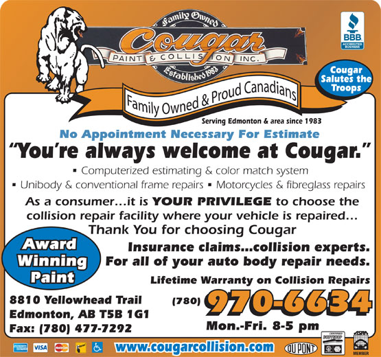 Cougar Paint & Collision Inc (780-477-6834) - Display Ad - No Appointment Necessary For Estimate You re always welcome at Cougar. Computerized estimating & color match system Serving Edmonton & area since 1983 Unibody & conventional frame repairs   Motorcycles & fibreglass repairs As a consumer it is YOUR PRIVILEGE to choose the Cougar Cougar Salutes the Salutes the Troops Troops Serving Edmonton & area since 1983 Paint Lifetime Warranty on Collision Repairs 8810 Yellowhead Trail (780) 970-6634 Edmonton, AB T5B 1G1 Mon.-Fri. 8-5 pm Fax: (780) 477-7292 www.cougarcollision.com No Appointment Necessary For Estimate You re always welcome at Cougar. Computerized estimating & color match system Unibody & conventional frame repairs   Motorcycles & fibreglass repairs As a consumer it is YOUR PRIVILEGE to choose the collision repair facility where your vehicle is repaired Thank You for choosing Cougar Award Insurance claims collision experts. For all of your auto body repair needs. Winning collision repair facility where your vehicle is repaired Thank You for choosing Cougar Award Insurance claims collision experts. For all of your auto body repair needs. Winning Paint Lifetime Warranty on Collision Repairs 8810 Yellowhead Trail (780) 970-6634 Edmonton, AB T5B 1G1 Mon.-Fri. 8-5 pm Fax: (780) 477-7292 www.cougarcollision.com