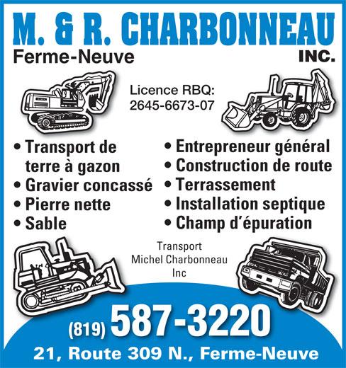 Les Transport Michel Charbonneau Inc (819-587-3220) - Display Ad - (819) 587-3220 21, Route 309 N., Ferme-NeuveRoute 309 N.Ferme-Ne Ferme-Neuve Licence RBQ: 2645-6673-07 Entrepreneur général Transport de Construction de route terre à gazon Terrassement Gravier concassé Installation septique Pierre nette Champ d épuration Sable Transport Michel CharbonneauMich Inc (819) 587-3220 21, Route 309 N., Ferme-NeuveRoute 309 N.Ferme-Ne Ferme-Neuve Licence RBQ: 2645-6673-07 Entrepreneur général Transport de Construction de route terre à gazon Terrassement Gravier concassé Installation septique Pierre nette Champ d épuration Sable Transport Michel CharbonneauMich Inc