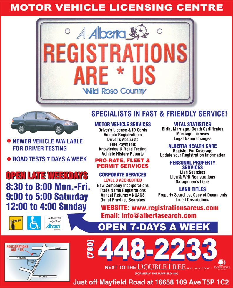 Registrations Are Us (780-448-2233) - Display Ad - SPECIALISTS IN FAST & FRIENDLY SERVICE! MOTOR VEHICLE SERVICES VITAL STATISTICS Birth, Marriage, Death Certificates Driver s License & ID Cards Marriage Licenses Vehicle Registrations Legal Name Changes Driver s Abstracts NEWER VEHICLE AVAILABLE Fine Payments ALBERTA HEALTH CARE Knowledge & Road Testing FOR DRIVER TESTING Register For Coverage Vehicle History Reports Update your Registration Information PRO-RATE, FLEET & PERSONAL PROPERTY PERMIT SERVICES SERVICES Lien Searches CORPORATE SERVICES Lien & Writ Registrations LEVEL 3 ACCREDITED Garagemen s Liens New Company Incorporations LAND TITLES Trade Name Registrations Property Searches, Copy of Documents Annual Returns   NUANS Legal Descriptions Out of Province Searches WEBSITE: www.registrationsareus.com (780) NEXT TO THE (FORMERLY THE MAYFIELD INN) SPECIALISTS IN FAST & FRIENDLY SERVICE! MOTOR VEHICLE SERVICES VITAL STATISTICS Birth, Marriage, Death Certificates Driver s License & ID Cards Marriage Licenses Vehicle Registrations Legal Name Changes Driver s Abstracts NEWER VEHICLE AVAILABLE Fine Payments ALBERTA HEALTH CARE Knowledge & Road Testing FOR DRIVER TESTING Register For Coverage Vehicle History Reports Update your Registration Information PRO-RATE, FLEET & PERSONAL PROPERTY PERMIT SERVICES SERVICES Lien Searches CORPORATE SERVICES Lien & Writ Registrations LEVEL 3 ACCREDITED Garagemen s Liens New Company Incorporations LAND TITLES Trade Name Registrations Property Searches, Copy of Documents Annual Returns   NUANS Legal Descriptions Out of Province Searches WEBSITE: www.registrationsareus.com (780) NEXT TO THE (FORMERLY THE MAYFIELD INN)
