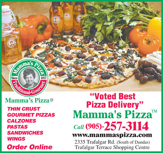 Mamma's Pizza (905-257-3114) - Annonce illustrée======= - www.mammaspizza.com WINGS 2335 Trafalgar Rd. (South of Dundas) Voted Best Mamma s Pizza Pizza Delivery THIN CRUST GOURMET PIZZAS CALZONES PASTAS (905)- Call 257-3114 SANDWICHES Trafalgar Terrace Shopping Centre Order Online
