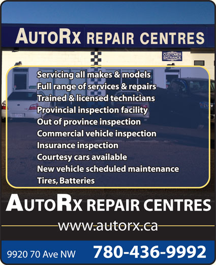 AutoRx Repair Centres Ltd (780-436-9992) - Display Ad - X REPAIR CENTRES www.autorx.ca 9920 70 Ave NW 780-436-9992 Servicing all makes & models Full range of services & repairs Trained & licensed technicians Provincial inspection facility Out of province inspection Commercial vehicle inspection Insurance inspection Courtesy cars available New vehicle scheduled maintenance Tires, Batteries UTO