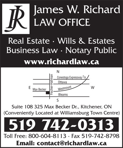 Richard Law Office (519-742-0313) - Annonce illustrée======= - oga Expressway Ottawa Max Becker Westmount Bleams Fischer-Hallman Conest Suite 108 325 Max Becker Dr., Kitchener, ON (Conveniently Located at Williamsburg Town Centre) 519 742-0313 Toll Free: 800-604-8113 · Fax 519-742-8798 James W. Richard LAW OFFICE Real Estate · Wills & Estates Business Law · Notary Public www.richardlaw.ca