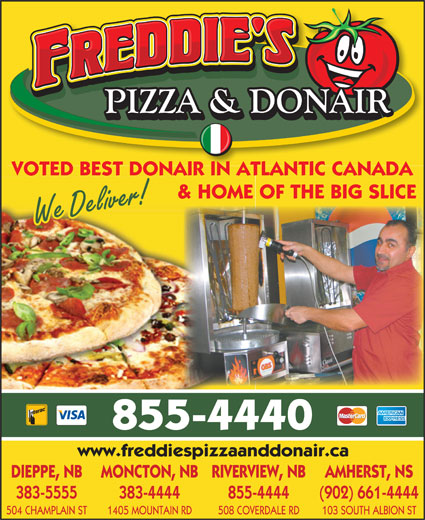 Freddie's Pizza & Donair (506-855-4440) - Display Ad - VOTED BEST DONAIR IN ATLANTIC CANADA & HOME OF THE BIG SLICE We Deliver! 855-4440 www.freddiespizzaanddonair.ca DIEPPE, NB MONCTON, NBRIVERVIEW, NB AMHERST, NS 383-5555 383-4444 855-4444 (902) 661-4444 504 CHAMPLAIN ST 1405 MOUNTAIN RD 508 COVERDALE RD 103 SOUTH ALBION ST