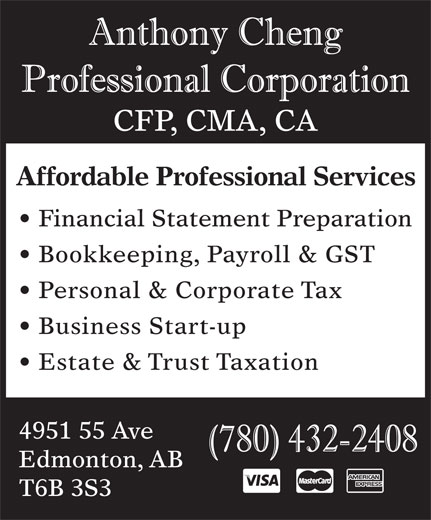 Anthony Cheng Professional Corp (780-432-2408) - Display Ad - CFP, CMA, CA Affordable Professional Services Financial Statement Preparation Bookkeeping, Payroll & GST Personal & Corporate Tax Business Start-up Estate & Trust Taxation 4951 55 Ave Edmonton, AB T6B 3S3