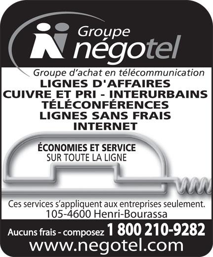 Groupe Négotel Inc (418-622-7406) - Annonce illustrée======= - Groupe d achat en télécommunication LIGNES D'AFFAIRES CUIVRE ET PRI - INTERURBAINS TÉLÉCONFÉRENCES LIGNES SANS FRAIS INTERNET ÉCONOMIES ET SERVICE SUR TOUTE LA LIGNE Ces services s appliquent aux entreprises seulement. 105-4600 Henri-Bourassa Aucuns frais - composez 1 800 210-9282 www.negotel.com