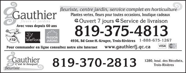 Gauthier Fleurs et Jardins (819-375-4813) - Annonce illustrée======= - fleuriste, centre jardin, service complet en horticulture Plantes vertes, fleurs pour toutes occasions, boutique cadeaux Ouvert 7 jours    Service de livraison Avec vous depuis 60 ans 819-375-4813 1-888-675-1267 4936, Bd Gene-H.-Kruger, Trois-Rivières www.gauthierfj.qc.ca Pour commander en ligne consultez notre site Internet 1280, boul. des Récollets, Trois-Rivières 819-370-2813 fleuriste