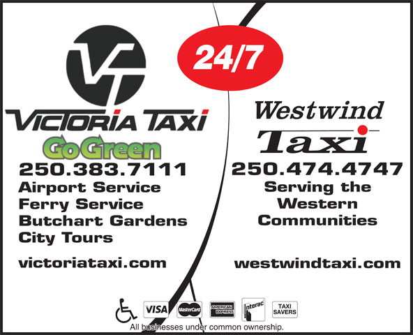 Victoria Taxi (1987) Ltd (250-383-7111) - Display Ad - 24/7 24/7 250.474.4747 250.383.7111 Serving the Airport Service Western Ferry Service Communities Butchart Gardens City Tours victoriataxi.com westwindtaxi.com All businesses under common ownership. Airport Service Western Ferry Service Communities Butchart Gardens City Tours victoriataxi.com westwindtaxi.com All businesses under common ownership. 250.474.4747 250.383.7111 Serving the