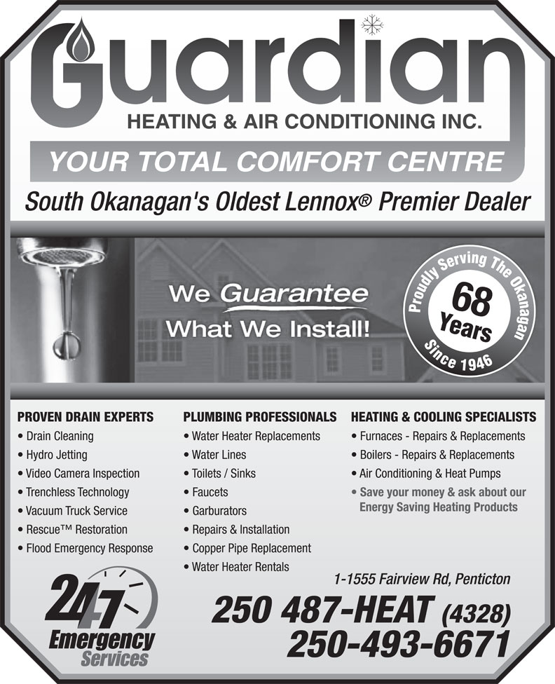 Guardian Heating & Air Conditioning Inc (250-487-4328) - Annonce illustrée======= - South Okanagan's Oldest Lennox Premier Dealer 68 PROVEN DRAIN EXPERTS PLUMBING PROFESSIONALS HEATING & COOLING SPECIALISTS Drain Cleaning Water Heater Replacements Furnaces - Repairs & Replacements Hydro Jetting Water Lines Boilers - Repairs & Replacements Video Camera Inspection Toilets / Sinks Air Conditioning & Heat Pumps Trenchless Technology Faucets 250-493-6671 Save your money & ask about our Energy Saving Heating Products Vacuum Truck Service Garburators Rescue  Restoration Repairs & Installation Flood Emergency Response Copper Pipe Replacement Water Heater Rentals 1-1555 Fairview Rd, Penticton 250 487-HEAT (4328)