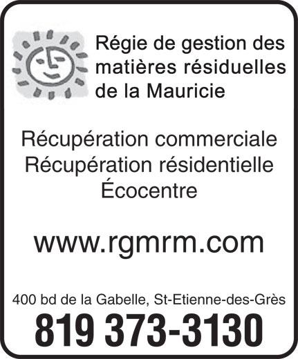 Régie de gestion des matières résiduelles de la Mauricie (819-373-3130) - Annonce illustrée======= - matières résiduelles de la Mauricie Récupération commerciale Récupération résidentielle Écocentre www.rgmrm.com 400 bd de la Gabelle, St-Etienne-des-Grès 819 373-3130 Régie de gestion des