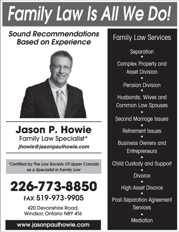 Jason Paul Howie Law Office (519-973-1500) - Annonce illustrée======= - Family Law Is All We Do! Sound Recommendations Family Law Services Based on Experience Separation Complex Property and Asset Division Pension Division Husbands, Wives and Common Law Spouses Second Marriage Issues Retirement Issues *Certified by The Law Society Of Upper Canada as a Specialist in Family Law Divorce High Asset Divorce Jason P. Howie Family Law Specialist* Business Owners and Entrepreneurs Child Custody and Support 226-773-8850 FAX 519-973-9905 Post-Separation Agreement Services 420 Devonshire Road, Windsor, Ontario N8Y 4T6 Mediation www.jasonpaulhowie.com