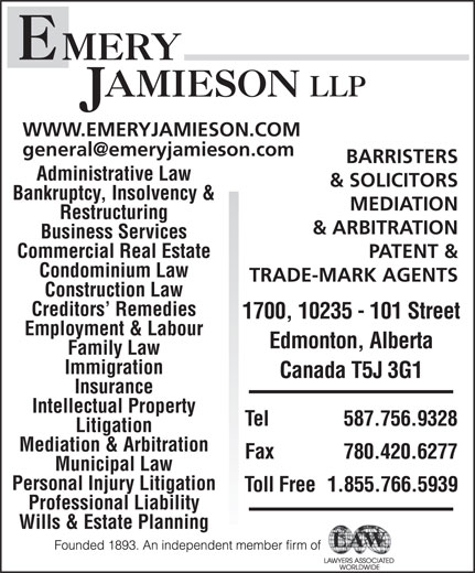 Emery Jamieson LLP (1-866-212-5220) - Display Ad - WWW.EMERYJAMIESON.COM BARRISTERS Administrative Law & SOLICITORS Bankruptcy, Insolvency & MEDIATION Restructuring & ARBITRATION Business Services Commercial Real Estate PATENT & Condominium Law TRADE-MARK AGENTS Construction Law Creditors  Remedies 1700, 10235 - 101 Street Employment & Labour Edmonton, Alberta Family Law Immigration Canada T5J 3G1 Insurance Intellectual Property Tel 587.756.9328 Litigation Mediation & Arbitration Fax 780.420.6277 Municipal Law Personal Injury Litigation Toll Free  1.855.766.5939 Professional Liability Wills & Estate Planning