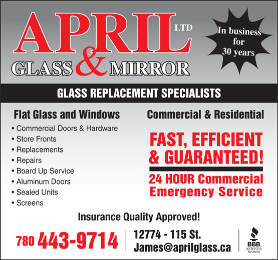 April Glass & Mirror Ltd (780-452-2124) - Annonce illustrée======= - IL 28 years30 years GLASS        MIRRORAPR & GLASS REPLACEMENT SPECIALISTS Flat Glass and Windows          Commercial & Residential Commercial Doors & Hardware Board Up Service 24 HOUR Commercial Aluminum Doors Sealed Units Emergency Service Screens Insurance Quality Approved! 12774 - 115 St. 780 443-9714 & GUARANTEED! Store Fronts FAST, EFFICIENT Replacements Repairs & GUARANTEED! Board Up Service 24 HOUR Commercial Aluminum Doors Sealed Units Emergency Service Screens Insurance Quality Approved! 12774 - 115 St. 780 443-9714 28 years30 years GLASS        MIRRORAPR & GLASS REPLACEMENT SPECIALISTS Flat Glass and Windows          Commercial & Residential Commercial Doors & Hardware Store Fronts FAST, EFFICIENT Replacements Repairs In business LTD IL for LTD for In business