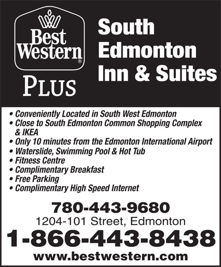 Best Western Plus (1-877-772-3297) - Display Ad - Edmonton South South Inn & Suites Conveniently Located in South West Edmonton Close to South Edmonton Common Shopping Complex & IKEA Only 10 minutes from the Edmonton International Airport Waterslide, Swimming Pool & Hot Tub Fitness Centre Complimentary Breakfast Free Parking Complimentary High Speed Internet 780-443-9680 1204-101 Street, Edmonton 1-866-443-8438 www.bestwestern.com Edmonton Inn & Suites Conveniently Located in South West Edmonton Close to South Edmonton Common Shopping Complex & IKEA Only 10 minutes from the Edmonton International Airport Waterslide, Swimming Pool & Hot Tub Fitness Centre Complimentary Breakfast Free Parking Complimentary High Speed Internet 780-443-9680 1204-101 Street, Edmonton 1-866-443-8438 www.bestwestern.com