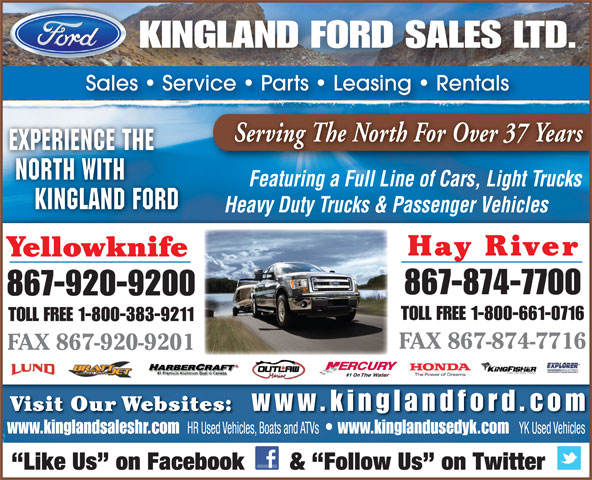 Kingland Ford Sales Ltd (867-874-7700) - Display Ad - KINGLAND FORD SALES LTD. Sales   Service   Parts   Leasing   Rentals Serving The North For Over 37 Years EXPERIENCE THE NORTH WITH Featuring a Full Line of Cars, Light Trucks 867-920-9200 TOLL FREE 1-800-661-0716 TOLL FREE 1-800-383-9211 FAX 867-874-7716 FAX 867-920-9201 #1 On Visit Our Websites: www.kinglandfor d.com www.kinglandsaleshr.com HR Used Vehicles, Boats and ATVs www.kinglandusedyk.com YK Used Vehicles Like Us  on Facebook       &  Follow Us  on Twitter KINGLAND FORD Heavy Duty Trucks & Passenger Vehicles Hay River Yellowknife 867-874-7700