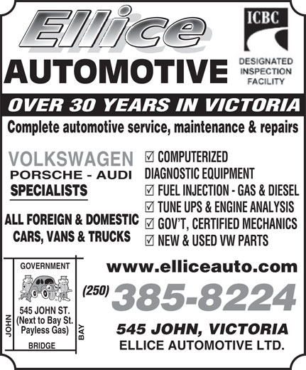 Ellice Automotive Ltd (250-385-8224) - Display Ad - AUTOMOTIVE OVER 30 YEARS IN VICTORIA Complete automotive service, maintenance & repairs COMPUTERIZED VOLKSWAGEN DIAGNOSTIC EQUIPMENT SPECIALISTS TUNE UPS & ENGINE ANALYSIS ALL FOREIGN & DOMESTIC GOV T, CERTIFIED MECHANICS CARS, VANS & TRUCKS NEW & USED VW PARTS GOVERNMENT www.elliceauto.com (250) 385-8224 JOHN ST. (Next to Bay St. Payless Gas) 545 JOHN, VICTORIA PORSCHE - AUDI FUEL INJECTION - GAS & DIESEL JOHN BAY545 BRIDGE ELLICE AUTOMOTIVE LTD. Complete automotive service, maintenance & repairs COMPUTERIZED VOLKSWAGEN DIAGNOSTIC EQUIPMENT PORSCHE - AUDI FUEL INJECTION - GAS & DIESEL SPECIALISTS TUNE UPS & ENGINE ANALYSIS ALL FOREIGN & DOMESTIC GOV T, CERTIFIED MECHANICS CARS, VANS & TRUCKS NEW & USED VW PARTS GOVERNMENT www.elliceauto.com (250) 385-8224 JOHN ST. (Next to Bay St. Payless Gas) 545 JOHN, VICTORIA JOHN BAY545 BRIDGE ELLICE AUTOMOTIVE LTD. AUTOMOTIVE OVER 30 YEARS IN VICTORIA