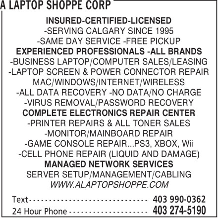 A Laptop Shoppe Corp (403-274-5190) - Display Ad - -SERVING CALGARY SINCE 1995 -BUSINESS LAPTOP/COMPUTER SALES/LEASING EXPERIENCED PROFESSIONALS -ALL BRANDS -SAME DAY SERVICE -FREE PICKUP -LAPTOP SCREEN & POWER CONNECTOR REPAIR INSURED-CERTIFIED-LICENSED MAC/WINDOWS/INTERNET/WIRELESS -ALL DATA RECOVERY -NO DATA/NO CHARGE -VIRUS REMOVAL/PASSWORD RECOVERY COMPLETE ELECTRONICS REPAIR CENTER -PRINTER REPAIRS & ALL TONER SALES -MONITOR/MAINBOARD REPAIR -GAME CONSOLE REPAIR...PS3, XBOX, Wii -CELL PHONE REPAIR (LIQUID AND DAMAGE) MANAGED NETWORK SERVICES SERVER SETUP/MANAGEMENT/CABLING WWW.ALAPTOPSHOPPE.COM