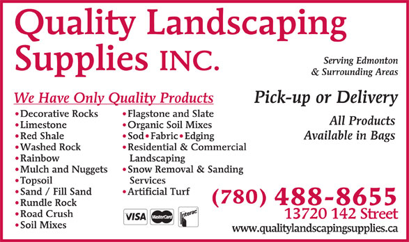 Quality Landscaping Supplies (780-488-8655) - Display Ad - Available in Bags Residential & Commercial Washed Rock Landscaping Rainbow Snow Removal & Sanding Mulch and Nuggets Services Topsoil Artificial Turf Sand / Fill Sand (780) 488-8655 Rundle Rock Road Crush 13720 142 Street Soil Mixes www.qualitylandscapingsupplies.ca Serving Edmonton Supplies INC. & Surrounding Areas We Have Only Quality Products Pick-up or Delivery Flagstone and Slate Decorative Rocks All Products Quality Landscaping Organic Soil Mixes Limestone Sod Fabric Edging Red Shale