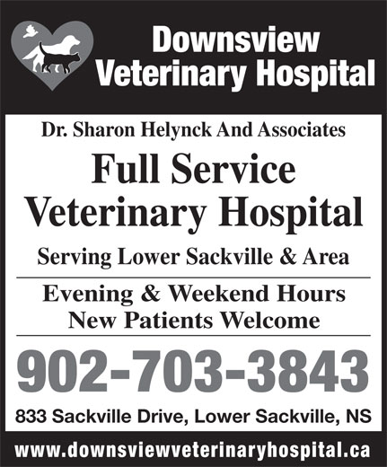 Downsview Veterinary Hospital (902-864-2882) - Annonce illustrée======= - Veterinary Hospital Dr. Sharon Helynck And Associates Full Service Veterinary Hospital Serving Lower Sackville & Area Evening & Weekend Hours New Patients Welcome 902-703-3843 833 Sackville Drive, Lower Sackville, NS Downsview www.downsviewveterinaryhospital.ca Downsview Veterinary Hospital Dr. Sharon Helynck And Associates Full Service Veterinary Hospital Serving Lower Sackville & Area Evening & Weekend Hours New Patients Welcome 902-703-3843 833 Sackville Drive, Lower Sackville, NS www.downsviewveterinaryhospital.ca