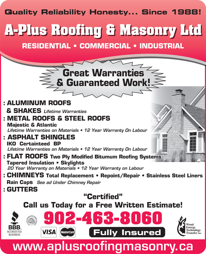 A-Plus Roofing & Masonry Ltd (902-463-8060) - Display Ad - Quality Reliability Honesty... Since 1988! A-Plus Roofing & Masonry Ltd RESIDENTIAL   COMMERCIAL   INDUSTRIAL Great Warranties & Guaranteed Work! : ALUMINUM ROOFS & SHAKES Lifetime Warranties : METAL ROOFS & STEEL ROOFS Majestic & Atlantic Lifetime Warranties on Materials   12 Year Warranty On Labour : ASPHALT SHINGLES IKO  Certainteed  BP Lifetime Warranties on Materials   12 Year Warranty On Labour : FLAT ROOFS Two Ply Modified Bitumum Roofing Systems 20 Year Warranty on Materials   12 Year Warranty on Labour : CHIMNEYS Total Replacement   Repoint/Repair   Stainless Steel Liners Rain Caps See ad Under Chimney Repair : GUTTERS Certified Call us Today for a Free Written Estimate! 902-463-8060 Fully Insured www.aplusroofingmasonry.ca Tapered Insulation   Skylights