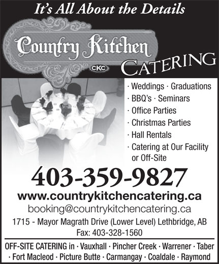 Country Kitchen Catering (403-328-7756) - Annonce illustrée======= - It s All About the Details · Weddings · Graduations · BBQ s · Seminars · Office Parties · Christmas Parties · Hall Rentals · Catering at Our Facility or Off-Site 403-359-9827 www.countrykitchencatering.ca 1715 - Mayor Magrath Drive (Lower Level) Lethbridge, AB Fax: 403-328-1560 OFF-SITE CATERING in · Vauxhall · Pincher Creek · Warrener · Taber · Fort Macleod · Picture Butte · Carmangay · Coaldale · Raymond