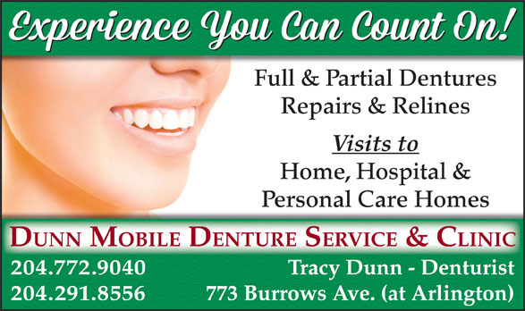 Dunn Denture Clinic (204-772-9040) - Annonce illustrée======= - Full & Partial Dentures Repairs & Relines Visits to Home, Hospital & Personal Care Homes DUNN MOBILE DENTURE SERVICE & CLINIC 204.772.9040 Tracy Dunn - Denturist 204.291.8556 773 Burrows Ave. (at Arlington)