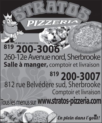 Stratos Pizzeria (819-573-5555) - Annonce illustrée======= - 819 200-3006 260-12e Avenue nord, Sherbrooke Salle à manger, comptoir et livraison 819 200-3007 812 rue Belvédère sud, Sherbrooke Comptoir et livraison www.stratos-pizzeria.com Tous les menus sur