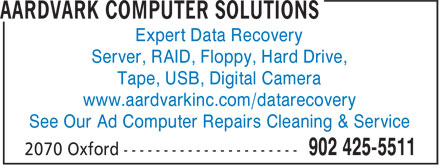 Aardvark Computer Solutions (902-425-5511) - Annonce illustrée======= - Expert Data Recovery Server, RAID, Floppy, Hard Drive, Tape, USB, Digital Camera www.aardvarkinc.com/datarecovery See Our Ad Computer Repairs Cleaning & Service Expert Data Recovery Server, RAID, Floppy, Hard Drive, Tape, USB, Digital Camera www.aardvarkinc.com/datarecovery See Our Ad Computer Repairs Cleaning & Service
