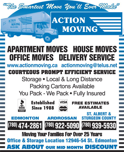 Action Moving & Storage (780-474-2861) - Annonce illustrée======= - ST. ALBERT & EDMONTON 939-5930 Moving Your Families For Over 25 Years Office & Storage Location 12946-54 St. Edmonton ASK ABOUT OUR MID MONTH DISCOUNT ARDROSSAN STURGEON COUNTY (780) (780) 474-2861 922-5090 The Smartest Move You ll Ever Make APARTMENT MOVES   HOUSE MOVES OFFICE MOVES   DELIVERY SERVICE COURTEOUS PROMPT EFFICIENT SERVICE Storage   Local & Long Distance Packing Cartons Available You Pack - We Pack   Fully Insured Established FREE ESTIMATES AVAILABLE Since 1988