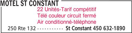 Motel St Constant (450-632-1890) - Annonce illustrée======= - MOTEL ST CONSTANT 22 Unités-Tarif compétitif Télé couleur circuit fermé Air conditionné-téléphone 250 Rte 132 ----------- St Constant 450 632-1890