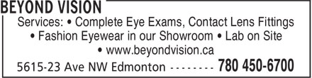 Beyond Vision (780-466-6700) - Annonce illustrée======= - Services: • Complete Eye Exams, Contact Lens Fittings • Fashion Eyewear in our Showroom • Lab on Site • www.beyondvision.ca Services: • Complete Eye Exams, Contact Lens Fittings • Fashion Eyewear in our Showroom • Lab on Site • www.beyondvision.ca
